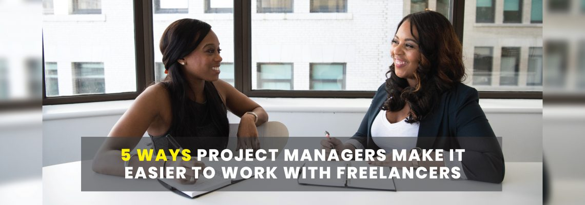 5 Ways Project Managers Make It Easier To Work with Freelancers